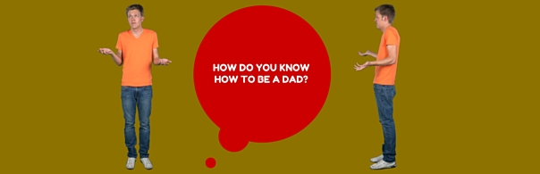 HOW DO YOU KNOW HOW TO BE A DAD- BLOG