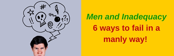 Men and Inadequacy6 ways to fail in a manly way! - blog post